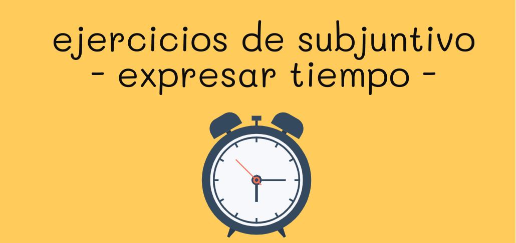 ejercicios de subjuntivo - expresar tiempo