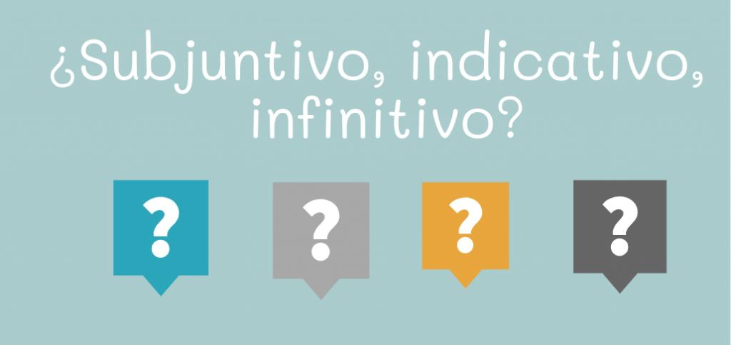 ¿Subjuntivo, indicativo, infinitivo?
