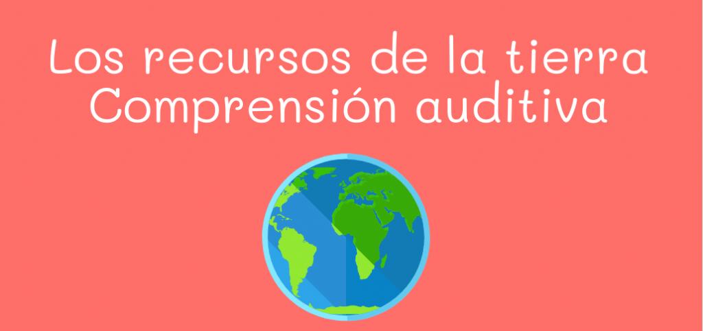 Los recursos de la tierra, comprensión auditiva