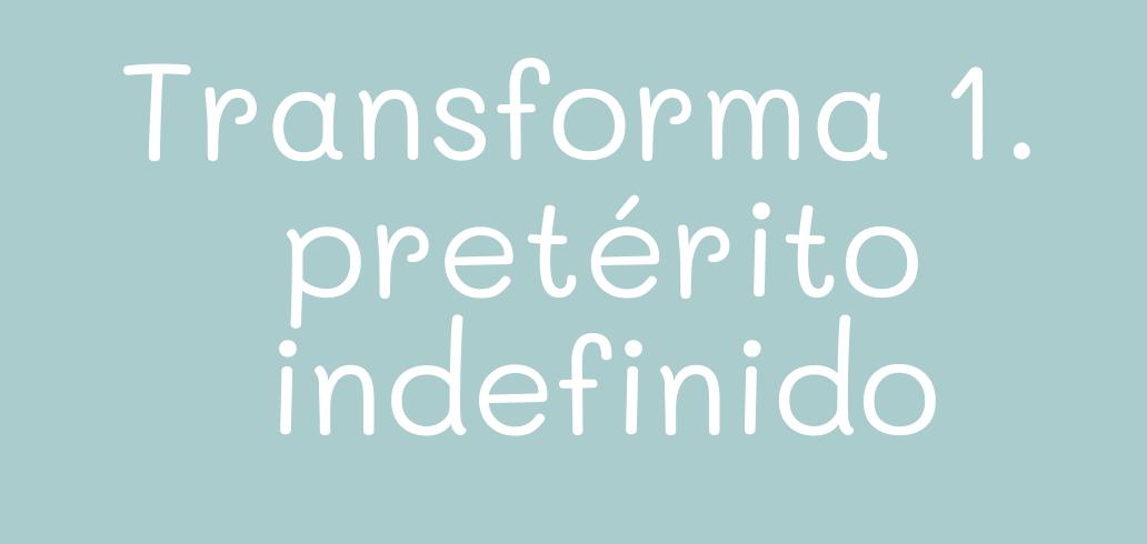 Transforma las frases en pretérito indefinido