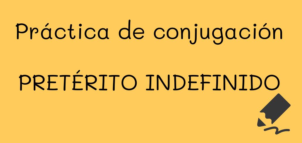 PRÁCTICA DE CONJUGACIÓN - INDEFINIDO