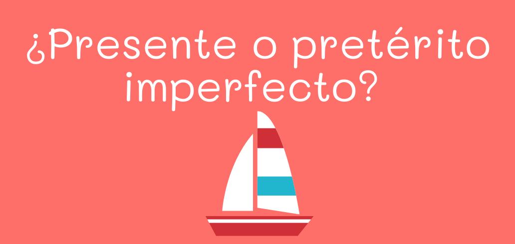 ¿Presente o pretérito imperfecto?